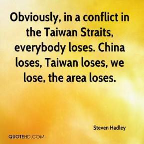 Steven Hadley  - Obviously, in a conflict in the Taiwan Straits, everybody loses. China loses, Taiwan loses, we lose, the area loses.