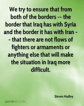 Steven Hadley  - We try to ensure that from both of the borders -- the border that Iraq has with Syria and the border it has with Iran -- that there are not flows of fighters or armaments or anything else that will make the situation in Iraq more difficult.