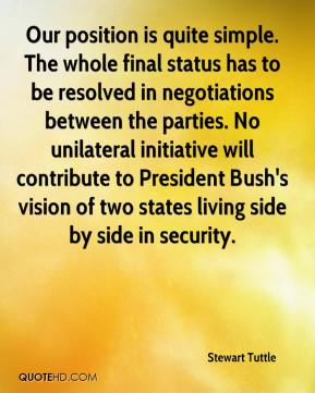Stewart Tuttle  - Our position is quite simple. The whole final status has to be resolved in negotiations between the parties. No unilateral initiative will contribute to President Bush's vision of two states living side by side in security.