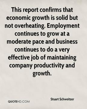 This report confirms that economic growth is solid but not overheating. Employment continues to grow at a moderate pace and business continues to do a very effective job of maintaining company productivity and growth.