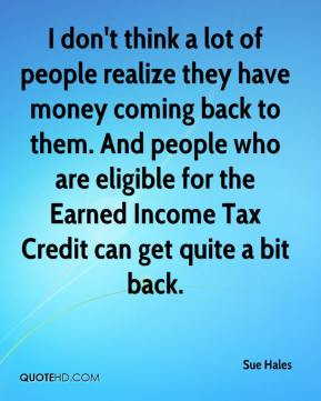 Sue Hales  - I don't think a lot of people realize they have money coming back to them. And people who are eligible for the Earned Income Tax Credit can get quite a bit back.