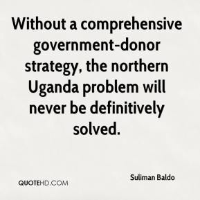 Without a comprehensive government-donor strategy, the northern Uganda problem will never be definitively solved.