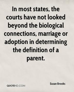 Susan Brooks  - In most states, the courts have not looked beyond the biological connections, marriage or adoption in determining the definition of a parent.