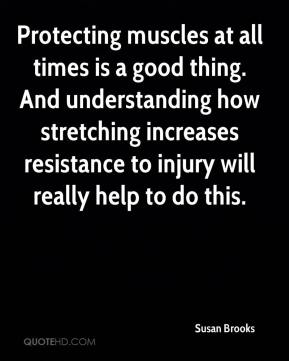 Susan Brooks  - Protecting muscles at all times is a good thing. And understanding how stretching increases resistance to injury will really help to do this.