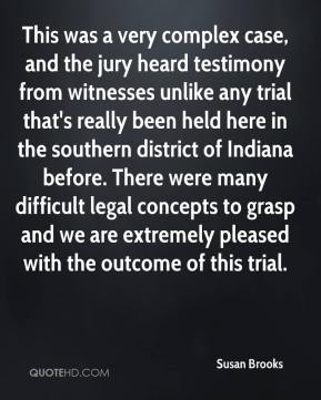 Susan Brooks  - This was a very complex case, and the jury heard testimony from witnesses unlike any trial that's really been held here in the southern district of Indiana before. There were many difficult legal concepts to grasp and we are extremely pleased with the outcome of this trial.