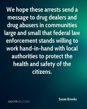 Susan Brooks  - We hope these arrests send a message to drug dealers and drug abusers in communities large and small that federal law enforcement stands willing to work hand-in-hand with local authorities to protect the health and safety of the citizens.