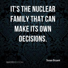 Susan Bryant  - It's the nuclear family that can make its own decisions.