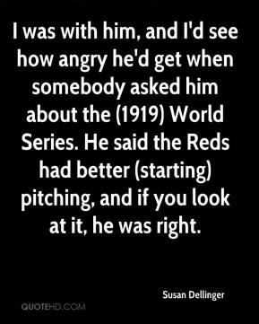 Susan Dellinger  - I was with him, and I'd see how angry he'd get when somebody asked him about the (1919) World Series. He said the Reds had better (starting) pitching, and if you look at it, he was right.