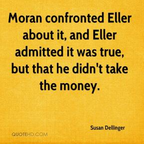 Susan Dellinger  - Moran confronted Eller about it, and Eller admitted it was true, but that he didn't take the money.