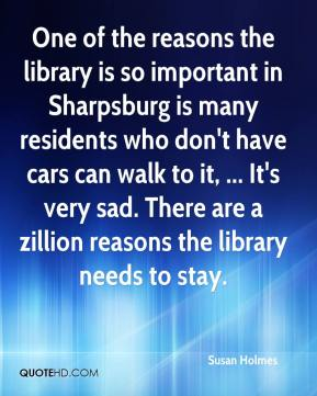 Susan Holmes  - One of the reasons the library is so important in Sharpsburg is many residents who don't have cars can walk to it, ... It's very sad. There are a zillion reasons the library needs to stay.
