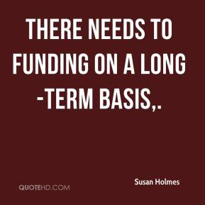 Susan Holmes  - There needs to funding on a long-term basis.
