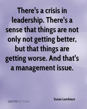 There's a crisis in leadership. There's a sense that things are not only not getting better, but that things are getting worse. And that's a management issue.