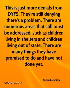 Susan Lambiase  - This is just more denials from DYFS. They're still denying there's a problem. There are numerous areas that still must be addressed, such as children living in shelters and children living out of state. There are many things they have promised to do and have not done yet.