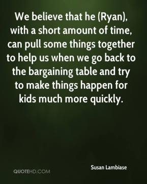 We believe that he (Ryan), with a short amount of time, can pull some things together to help us when we go back to the bargaining table and try to make things happen for kids much more quickly.