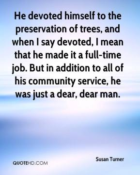 Susan Turner  - He devoted himself to the preservation of trees, and when I say devoted, I mean that he made it a full-time job. But in addition to all of his community service, he was just a dear, dear man.
