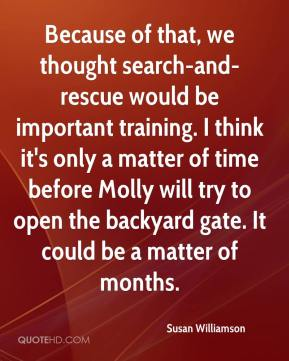 Because of that, we thought search-and-rescue would be important training. I think it's only a matter of time before Molly will try to open the backyard gate. It could be a matter of months.
