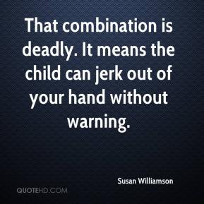 Susan Williamson  - That combination is deadly. It means the child can jerk out of your hand without warning.