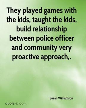 They played games with the kids, taught the kids, build relationship between police officer and community very proactive approach.