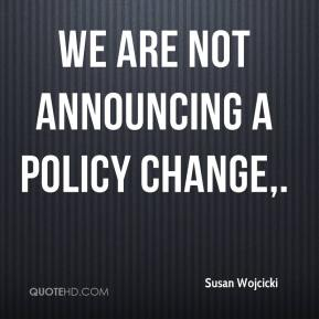 We are not announcing a policy change.