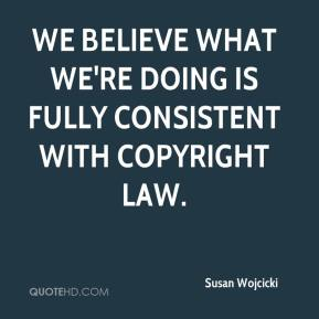 Susan Wojcicki  - We believe what we're doing is fully consistent with copyright law.