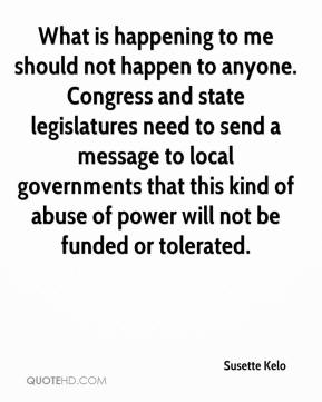 Susette Kelo  - What is happening to me should not happen to anyone. Congress and state legislatures need to send a message to local governments that this kind of abuse of power will not be funded or tolerated.