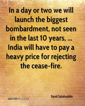 Syed Salahuddin  - In a day or two we will launch the biggest bombardment, not seen in the last 10 years, ... India will have to pay a heavy price for rejecting the cease-fire.