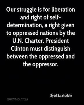 Syed Salahuddin  - Our struggle is for liberation and right of self- determination, a right given to oppressed nations by the U.N. Charter. President Clinton must distinguish between the oppressed and the oppressor.