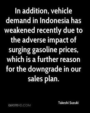 Takeshi Suzuki  - In addition, vehicle demand in Indonesia has weakened recently due to the adverse impact of surging gasoline prices, which is a further reason for the downgrade in our sales plan.