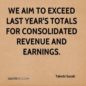 Takeshi Suzuki  - We aim to exceed last year's totals for consolidated revenue and earnings.