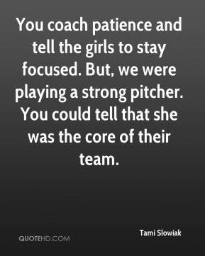 Tami Slowiak  - You coach patience and tell the girls to stay focused. But, we were playing a strong pitcher. You could tell that she was the core of their team.