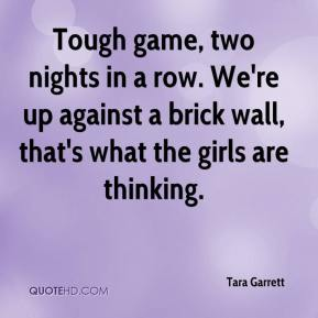 Tara Garrett  - Tough game, two nights in a row. We're up against a brick wall, that's what the girls are thinking.