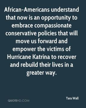 Tara Wall  - African-Americans understand that now is an opportunity to embrace compassionate conservative policies that will move us forward and empower the victims of Hurricane Katrina to recover and rebuild their lives in a greater way.