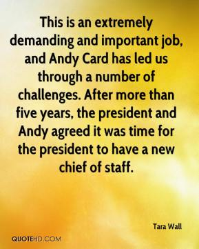 Tara Wall  - This is an extremely demanding and important job, and Andy Card has led us through a number of challenges. After more than five years, the president and Andy agreed it was time for the president to have a new chief of staff.