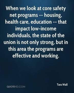 Tara Wall  - When we look at core safety net programs -- housing, health care, education -- that impact low-income individuals, the state of the union is not only strong, but in this area the programs are effective and working.