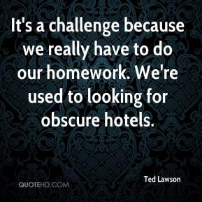 Ted Lawson  - It's a challenge because we really have to do our homework. We're used to looking for obscure hotels.