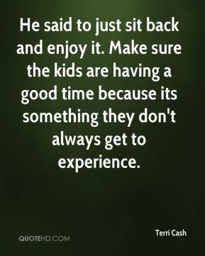 Terri Cash  - He said to just sit back and enjoy it. Make sure the kids are having a good time because its something they don't always get to experience.