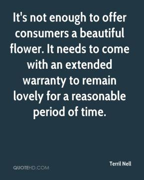 Terril Nell  - It's not enough to offer consumers a beautiful flower. It needs to come with an extended warranty to remain lovely for a reasonable period of time.