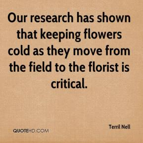 Terril Nell  - Our research has shown that keeping flowers cold as they move from the field to the florist is critical.