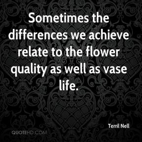 Terril Nell  - Sometimes the differences we achieve relate to the flower quality as well as vase life.