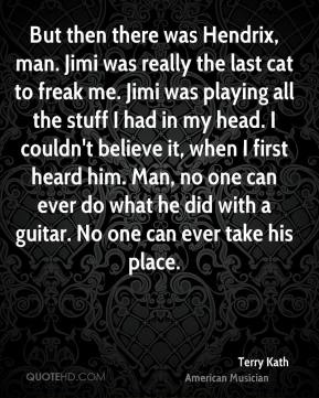 Terry Kath - But then there was Hendrix, man. Jimi was really the last cat to freak me. Jimi was playing all the stuff I had in my head. I couldn't believe it, when I first heard him. Man, no one can ever do what he did with a guitar. No one can ever take his place.