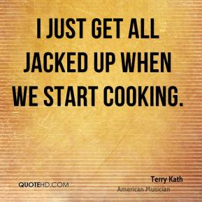 I just get all jacked up when we start cooking.