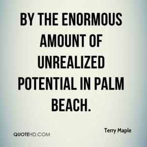 Terry Maple  - by the enormous amount of unrealized potential in Palm Beach.