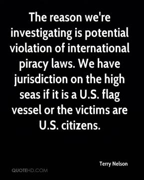 The reason we're investigating is potential violation of international piracy laws. We have jurisdiction on the high seas if it is a U.S. flag vessel or the victims are U.S. citizens.