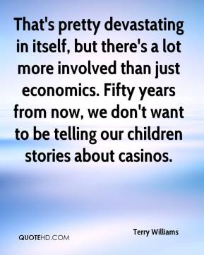 Terry Williams  - That's pretty devastating in itself, but there's a lot more involved than just economics. Fifty years from now, we don't want to be telling our children stories about casinos.