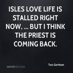 Tess Gerritsen  - Isles love life is stalled right now, ... But I think the priest is coming back.