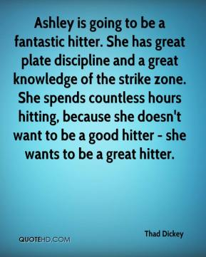 Thad Dickey  - Ashley is going to be a fantastic hitter. She has great plate discipline and a great knowledge of the strike zone. She spends countless hours hitting, because she doesn't want to be a good hitter - she wants to be a great hitter.