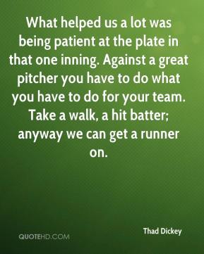 Thad Dickey  - What helped us a lot was being patient at the plate in that one inning. Against a great pitcher you have to do what you have to do for your team. Take a walk, a hit batter; anyway we can get a runner on.