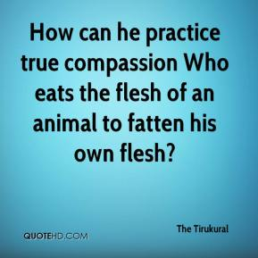 The Tirukural  - How can he practice true compassion Who eats the flesh of an animal to fatten his own flesh?