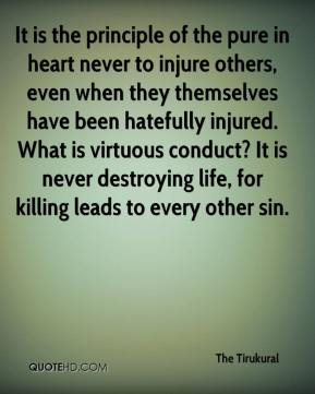 The Tirukural  - It is the principle of the pure in heart never to injure others, even when they themselves have been hatefully injured. What is virtuous conduct? It is never destroying life, for killing leads to every other sin.