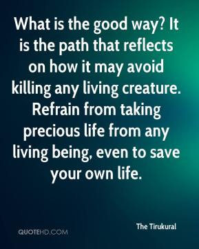 The Tirukural  - What is the good way? It is the path that reflects on how it may avoid killing any living creature. Refrain from taking precious life from any living being, even to save your own life.